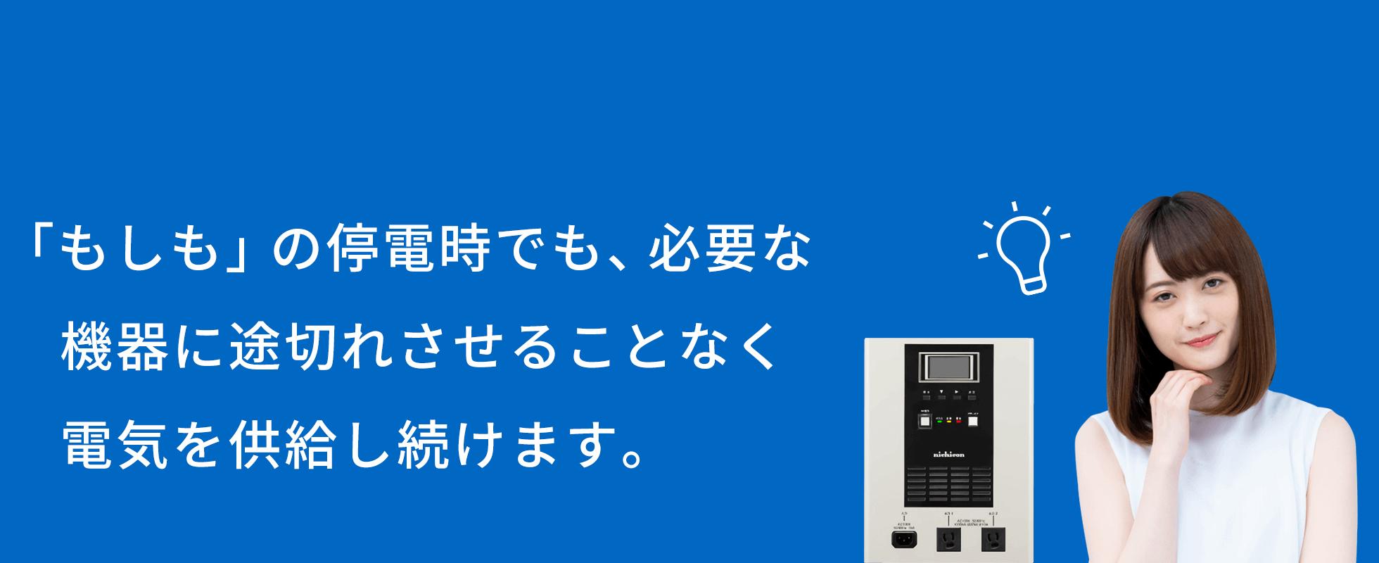 「もしも」の停電時でも、必要な機器に途切れさせることなく電気を供給し続けます。
